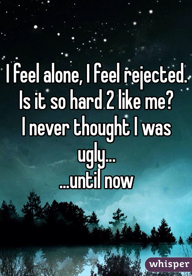I feel alone, I feel rejected. Is it so hard 2 like me? I never thought I was ugly... ...until now