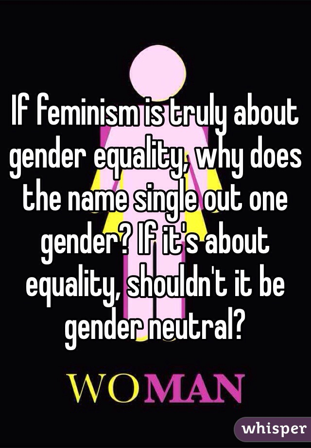 If feminism is truly about gender equality, why does the name single out one gender? If it's about equality, shouldn't it be gender neutral?