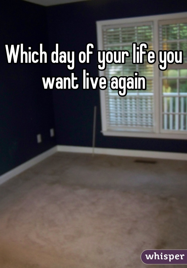 Which day of your life you want live again