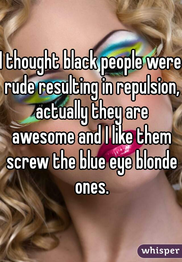 I thought black people were rude resulting in repulsion, actually they are awesome and I like them screw the blue eye blonde ones.