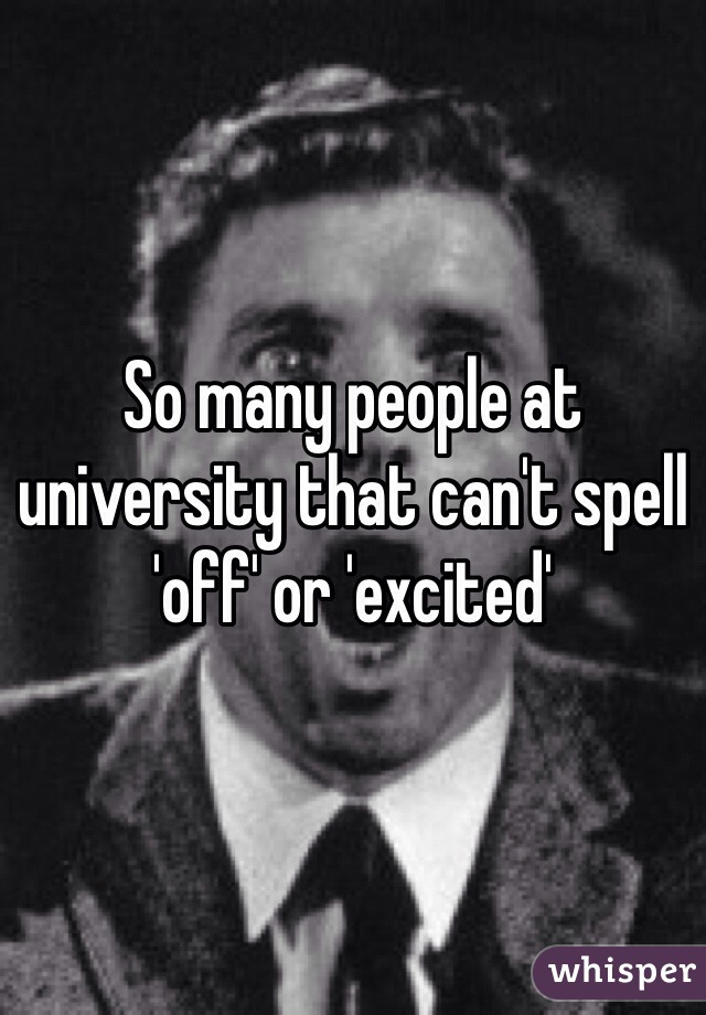 So many people at university that can't spell 'off' or 'excited'