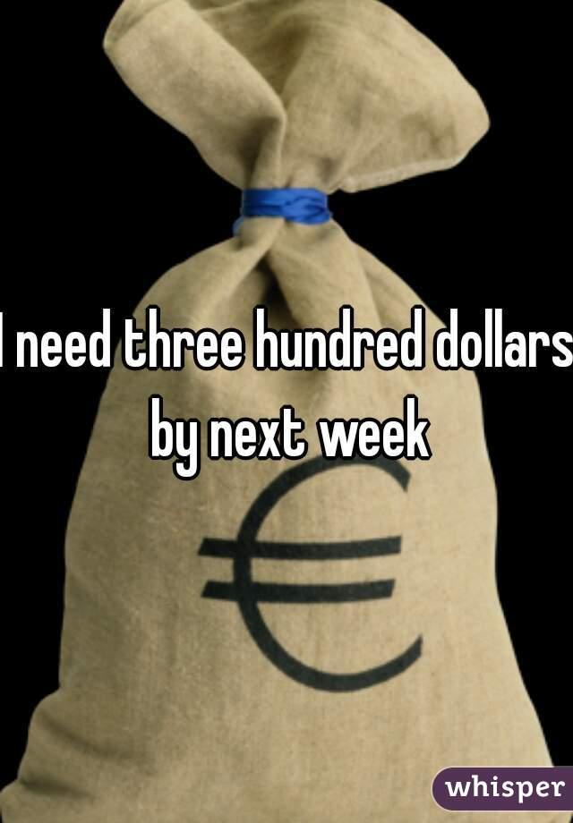 I need three hundred dollars by next week
