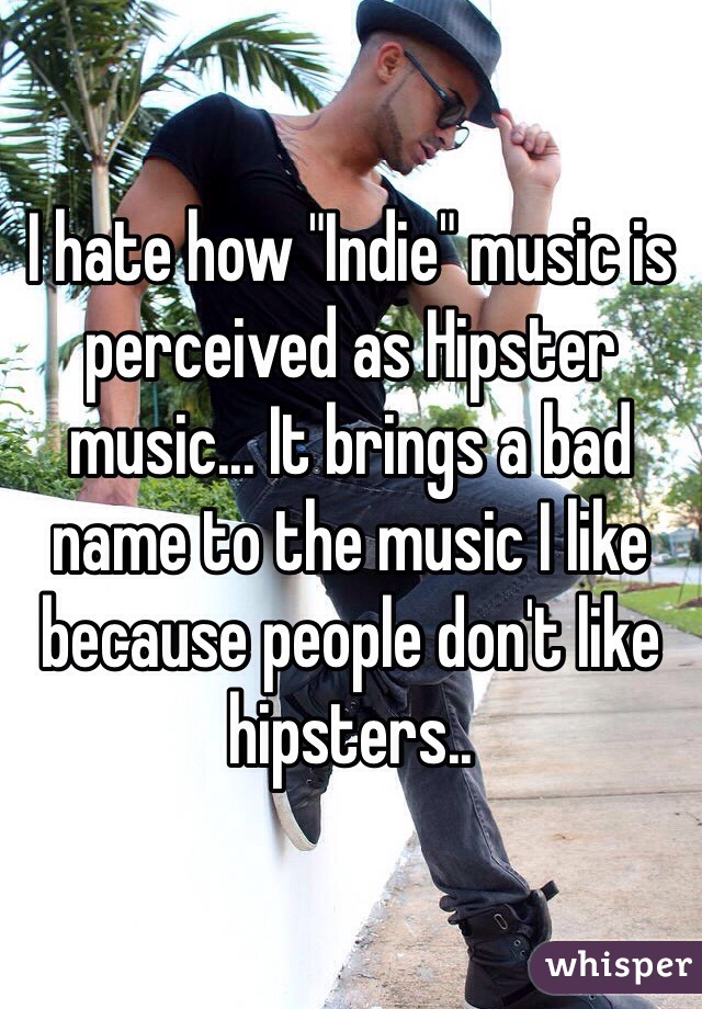 "I hate how ""Indie"" music is perceived as Hipster music... It brings a bad name to the music I like because people don't like hipsters.."