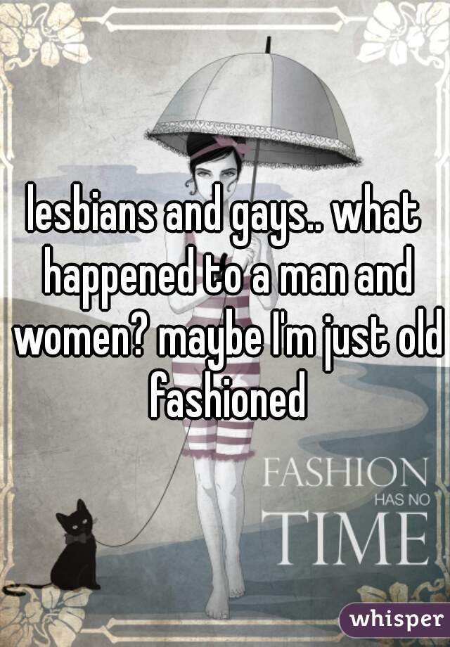 lesbians and gays.. what happened to a man and women? maybe I'm just old fashioned
