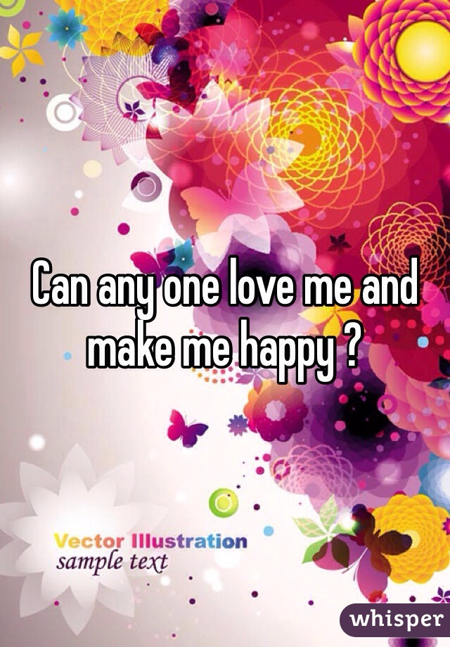 Can any one love me and make me happy ?