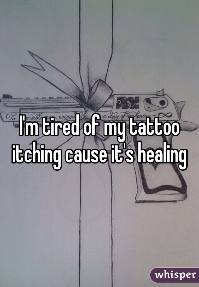 I'm tired of my tattoo itching cause it's healing