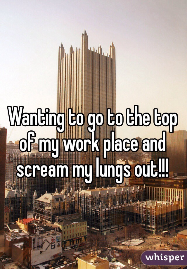 Wanting to go to the top of my work place and scream my lungs out!!!