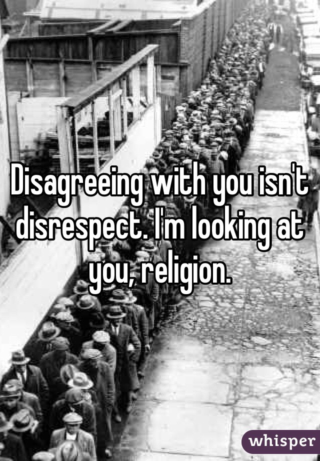 Disagreeing with you isn't disrespect. I'm looking at you, religion.