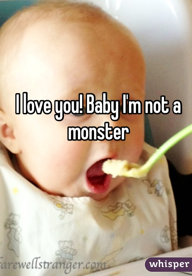 I love you! Baby I'm not a monster