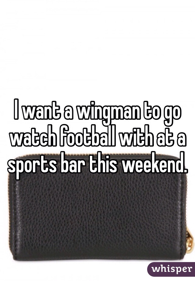 I want a wingman to go watch football with at a sports bar this weekend.