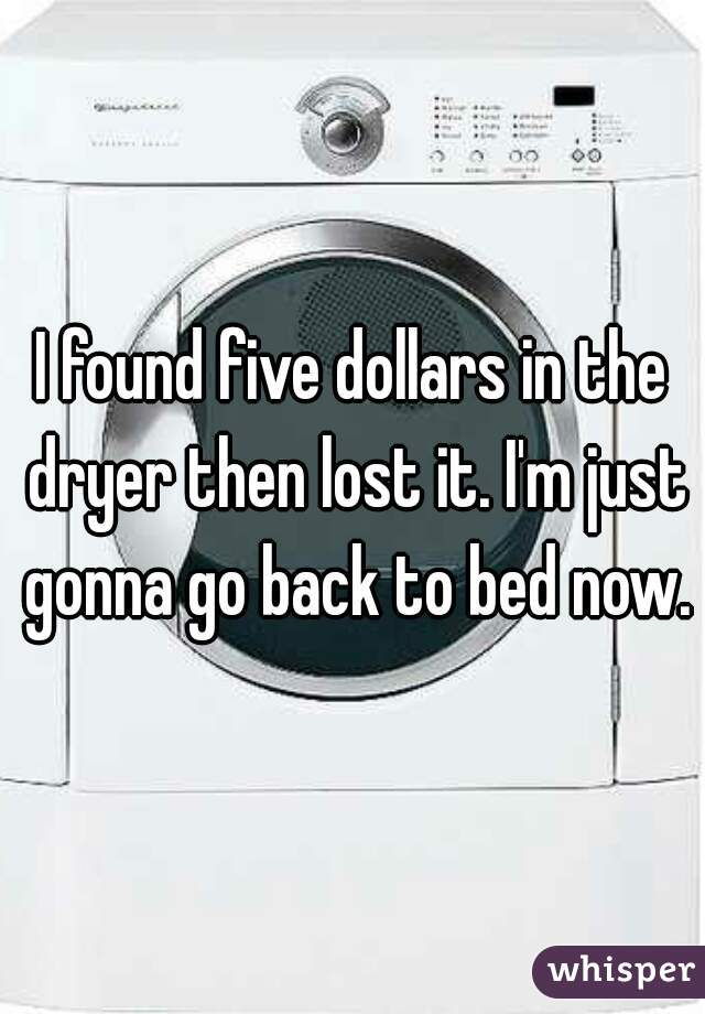 I found five dollars in the dryer then lost it. I'm just gonna go back to bed now.