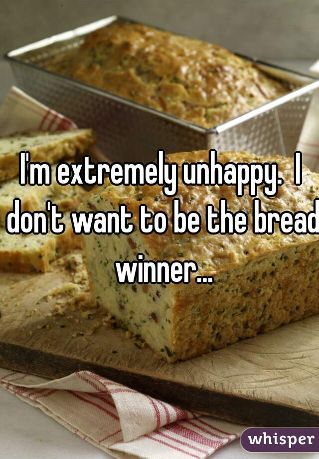 I'm extremely unhappy.  I don't want to be the bread winner...