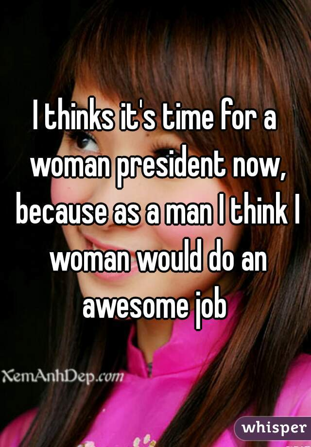 I thinks it's time for a woman president now, because as a man I think I woman would do an awesome job