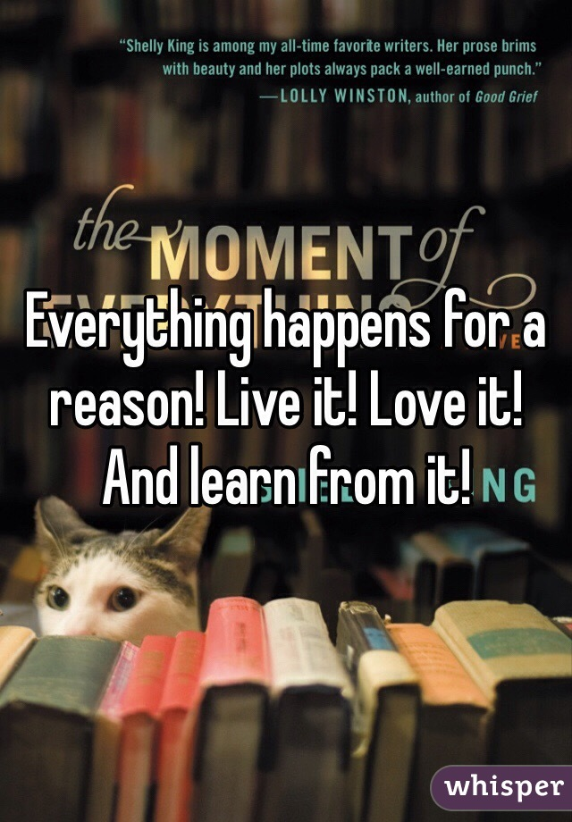 Everything happens for a reason! Live it! Love it! And learn from it!