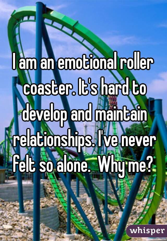 I am an emotional roller coaster. It's hard to develop and maintain relationships. I've never felt so alone.  Why me?