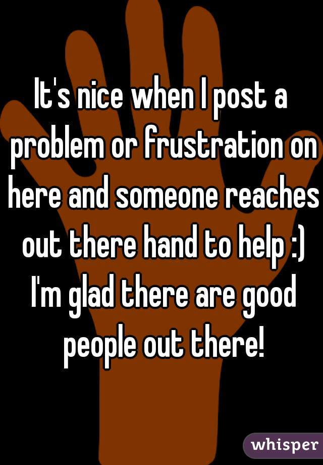 It's nice when I post a problem or frustration on here and someone reaches out there hand to help :) I'm glad there are good people out there!