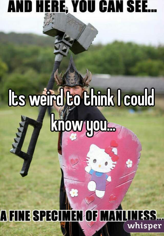 Its weird to think I could know you...