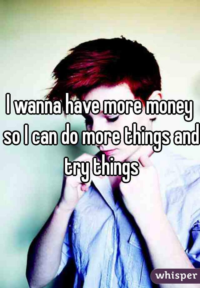 I wanna have more money so I can do more things and try things