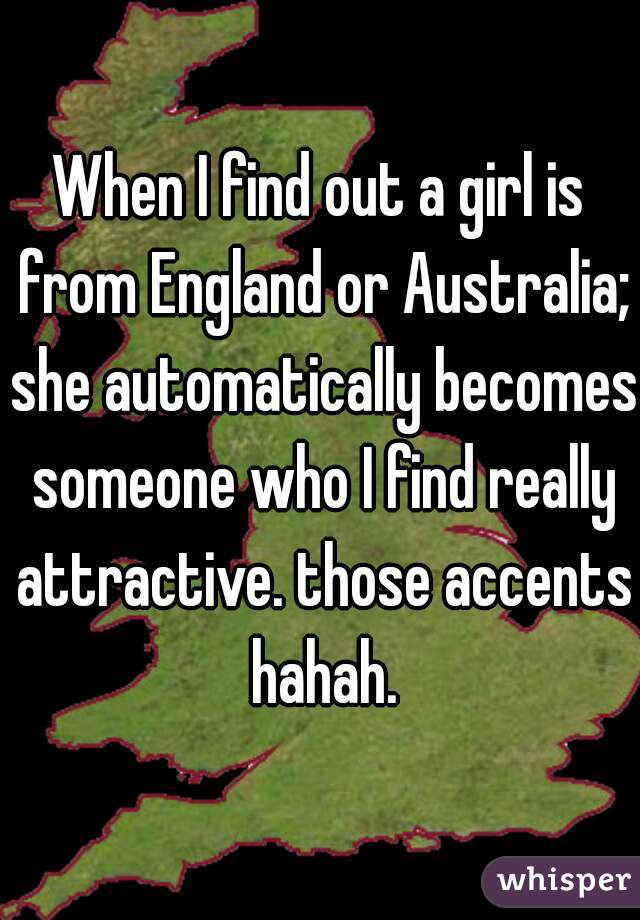 When I find out a girl is from England or Australia; she automatically becomes someone who I find really attractive. those accents hahah.