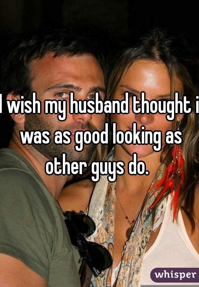 I wish my husband thought i was as good looking as other guys do.
