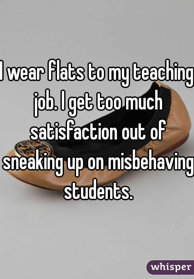 I wear flats to my teaching job. I get too much satisfaction out of sneaking up on misbehaving students.