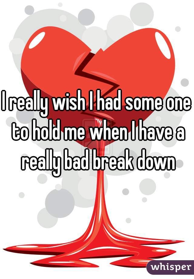 I really wish I had some one to hold me when I have a really bad break down