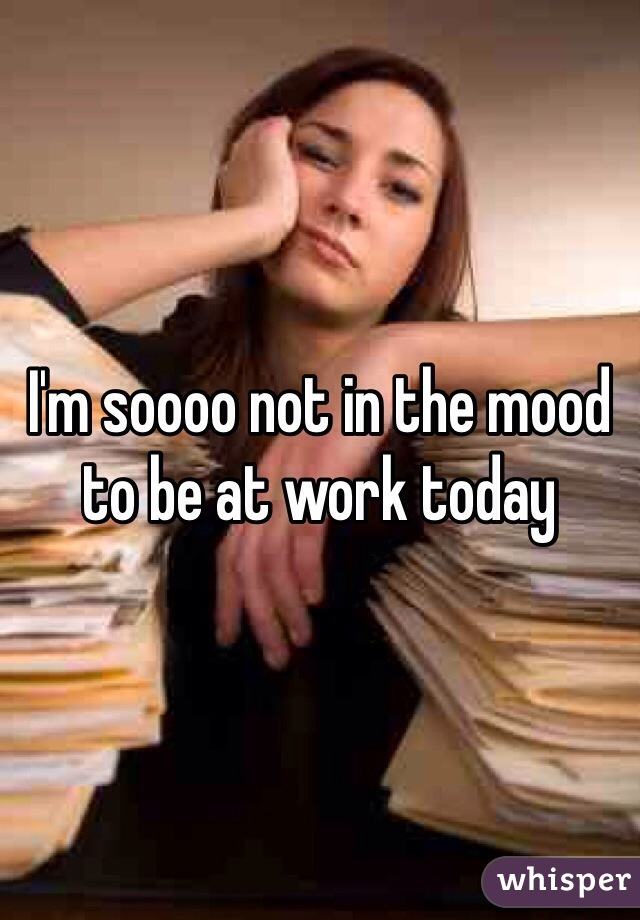 I'm soooo not in the mood to be at work today