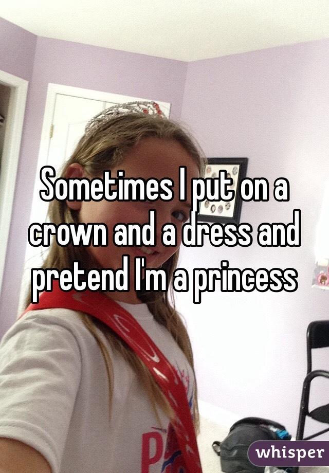 Sometimes I put on a crown and a dress and pretend I'm a princess