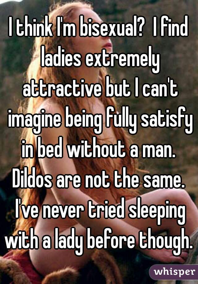 I think I'm bisexual?  I find ladies extremely attractive but I can't imagine being fully satisfy in bed without a man.  Dildos are not the same.  I've never tried sleeping with a lady before though.