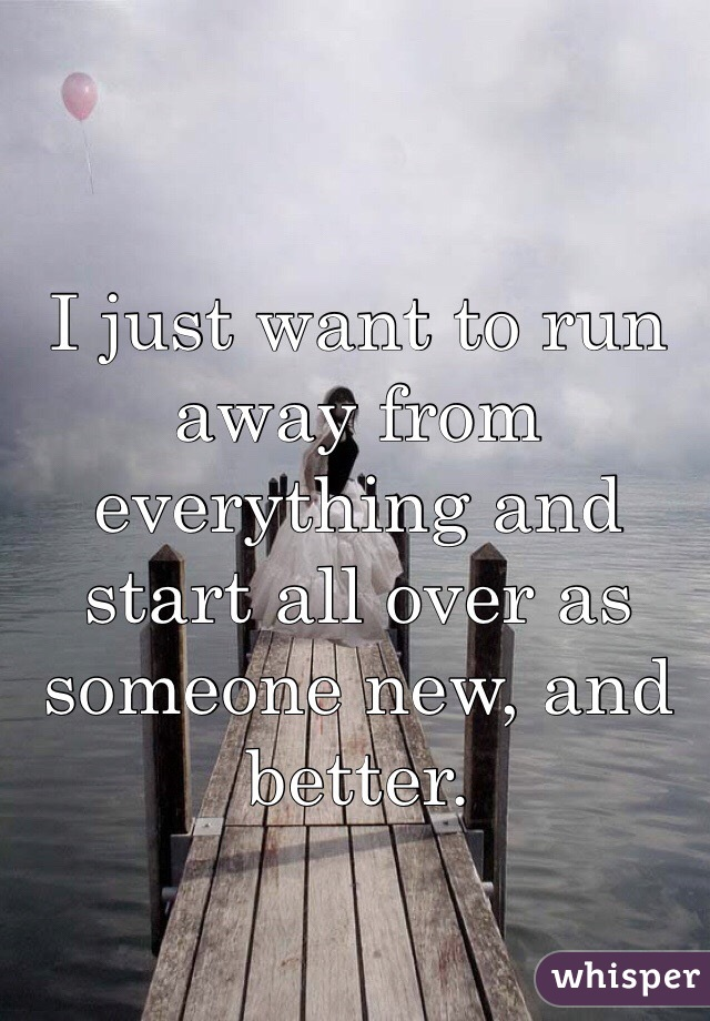 I just want to run away from everything and start all over as someone new, and better.