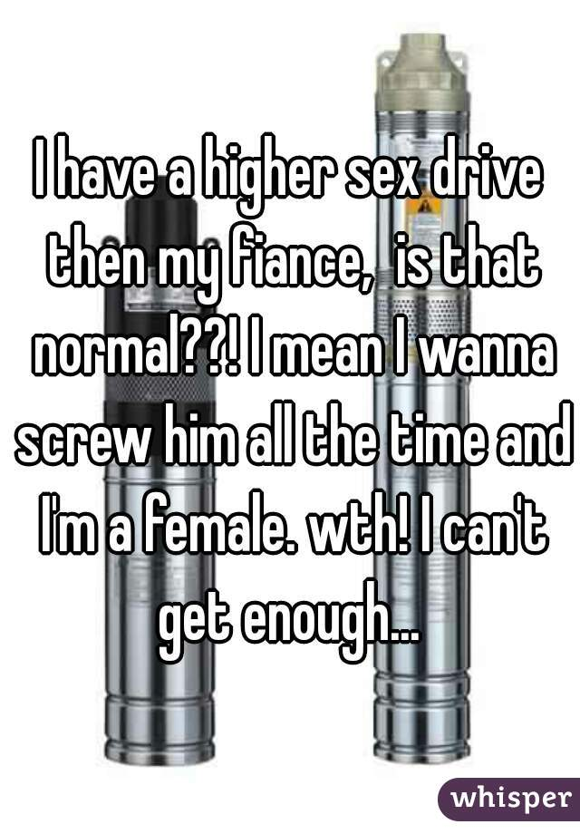 I have a higher sex drive then my fiance,  is that normal??! I mean I wanna screw him all the time and I'm a female. wth! I can't get enough...