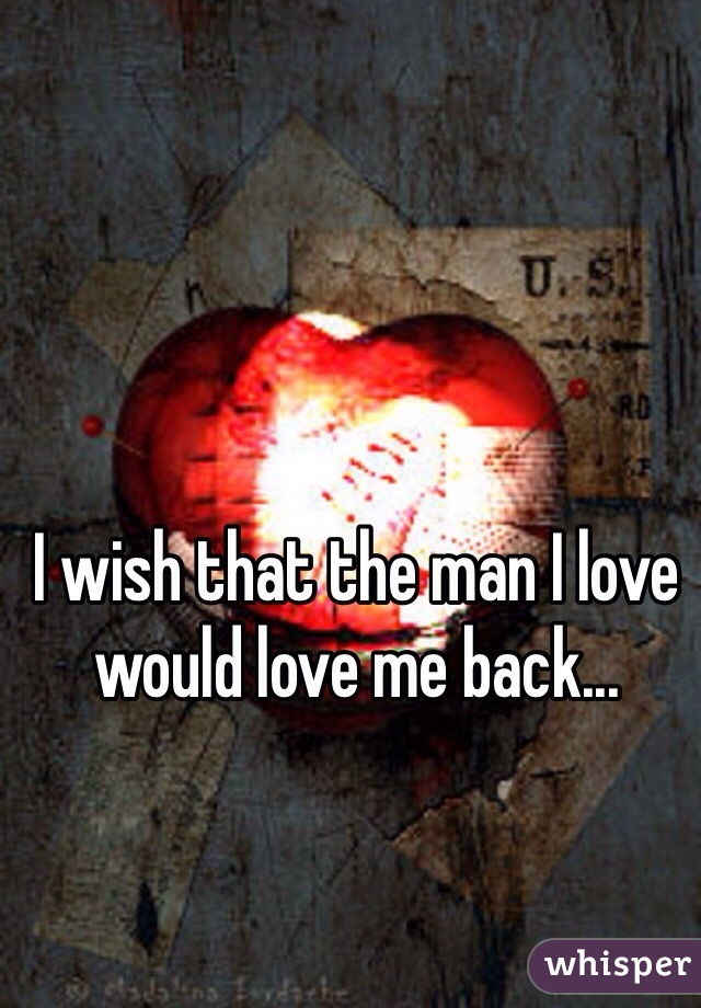 I wish that the man I love would love me back...