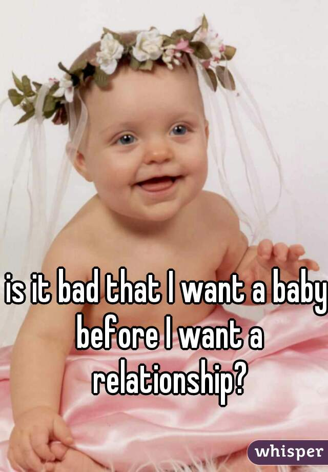 is it bad that I want a baby before I want a relationship?
