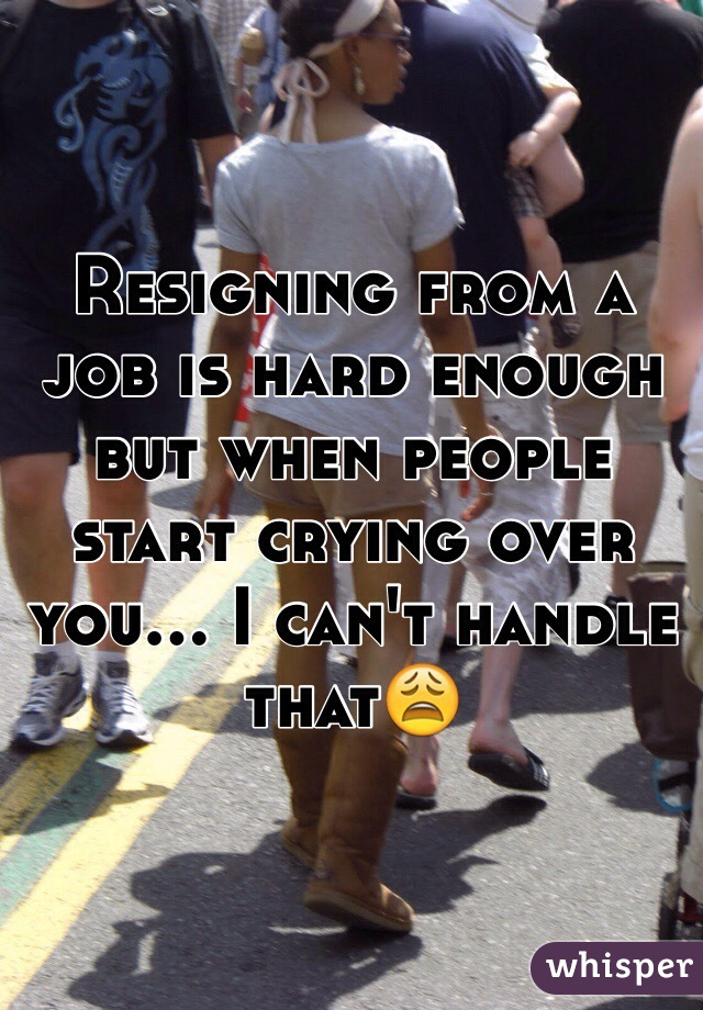 Resigning from a job is hard enough but when people start crying over you... I can't handle that😩