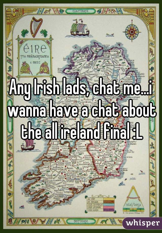 Any Irish lads, chat me...i wanna have a chat about the all ireland final :L