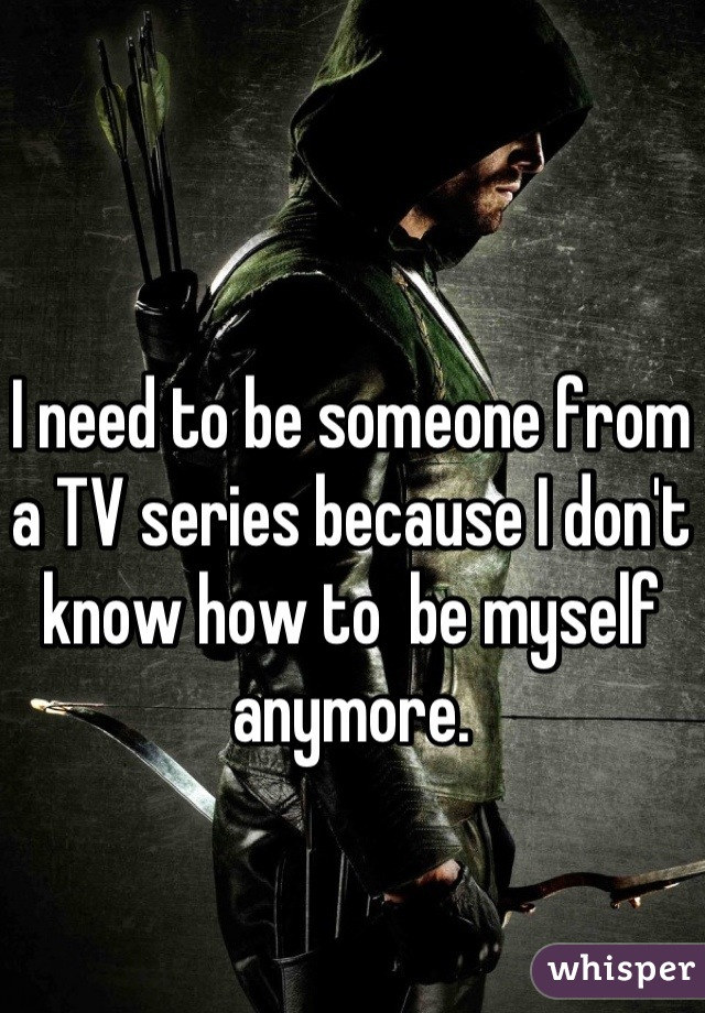 I need to be someone from a TV series because I don't know how to  be myself anymore.