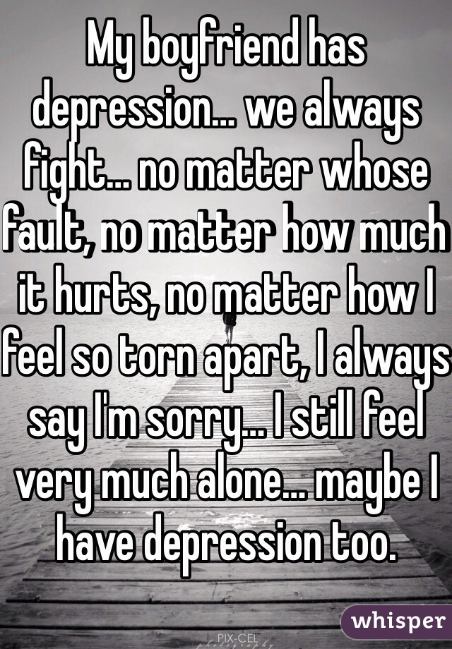 My boyfriend has depression… we always fight… no matter whose fault, no matter how much it hurts, no matter how I feel so torn apart, I always say I'm sorry… I still feel very much alone… maybe I have depression too.