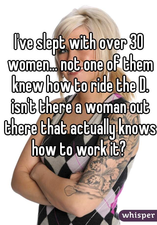I've slept with over 30 women... not one of them knew how to ride the D. isn't there a woman out there that actually knows how to work it?