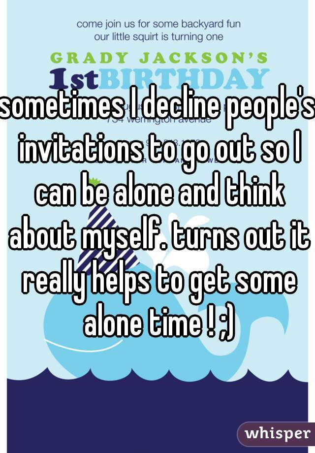 sometimes I decline people's invitations to go out so I can be alone and think about myself. turns out it really helps to get some alone time ! ;)