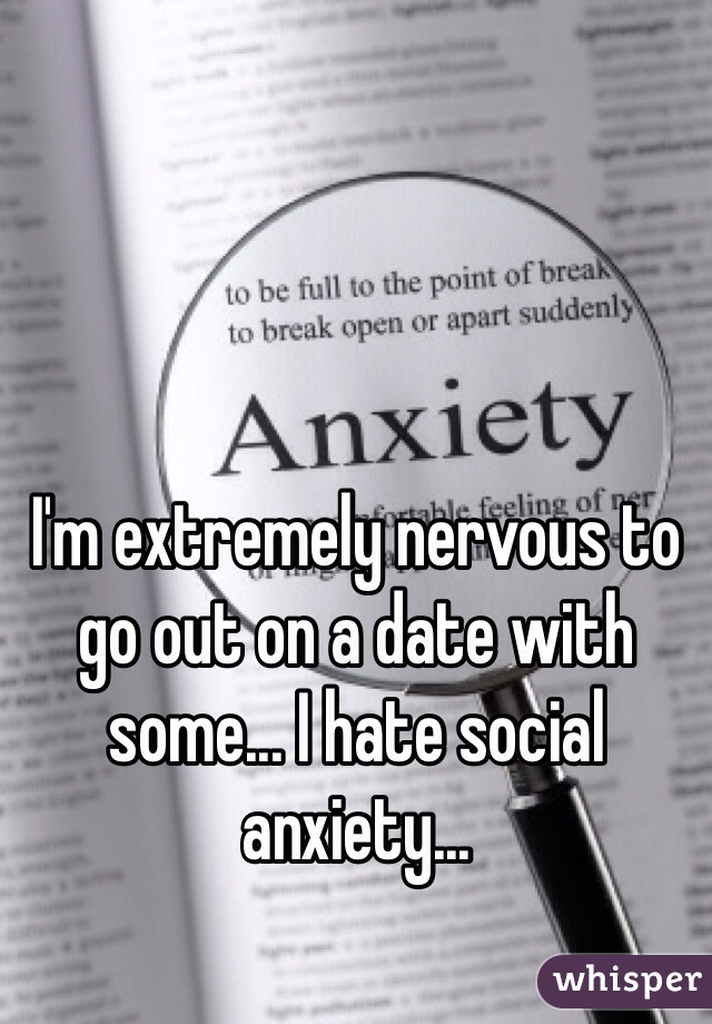 I'm extremely nervous to go out on a date with some... I hate social anxiety...