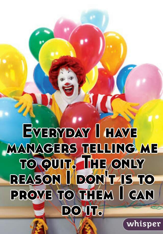 Everyday I have managers telling me to quit. The only reason I don't is to prove to them I can do it.