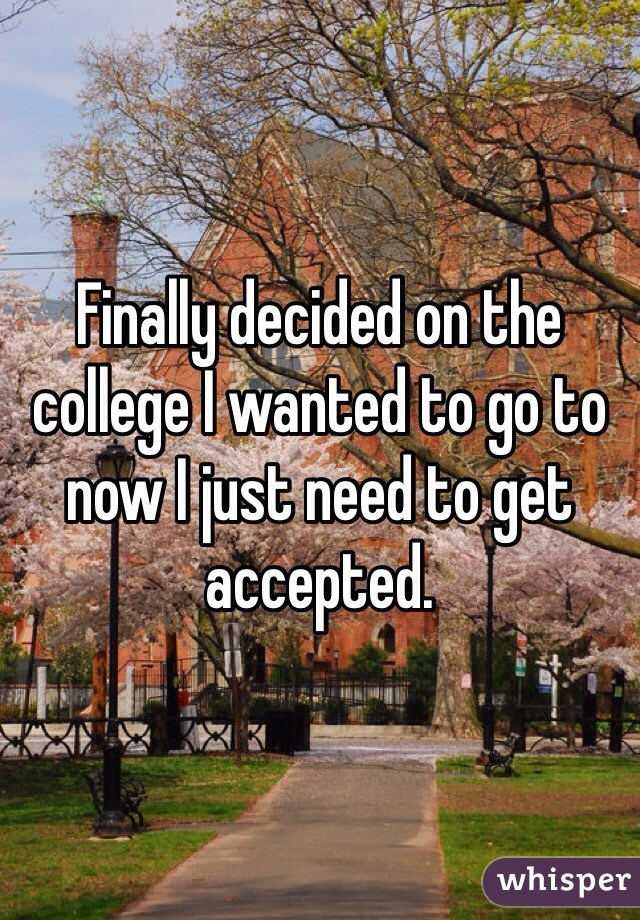 Finally decided on the college I wanted to go to now I just need to get accepted.