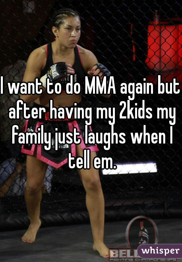 I want to do MMA again but after having my 2kids my family just laughs when I tell em.