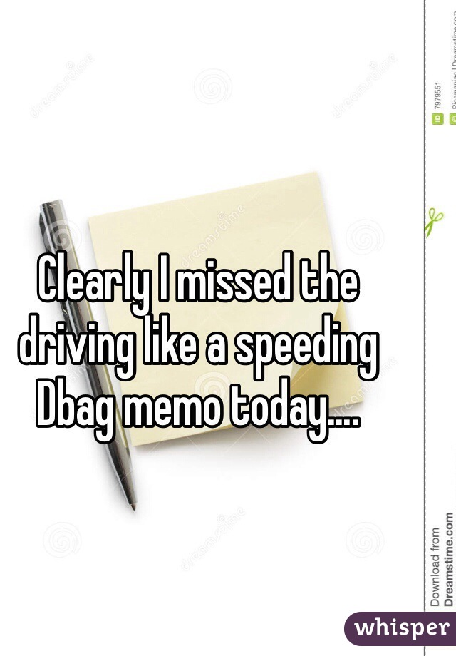 Clearly I missed the driving like a speeding Dbag memo today....