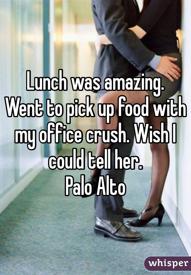 Lunch was amazing. Went to pick up food with my office crush. Wish I could tell her. Palo Alto