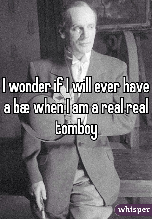 I wonder if I will ever have a bæ when I am a real real tomboy