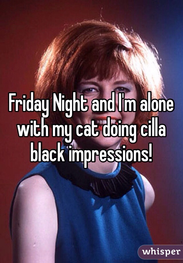 Friday Night and I'm alone with my cat doing cilla black impressions!