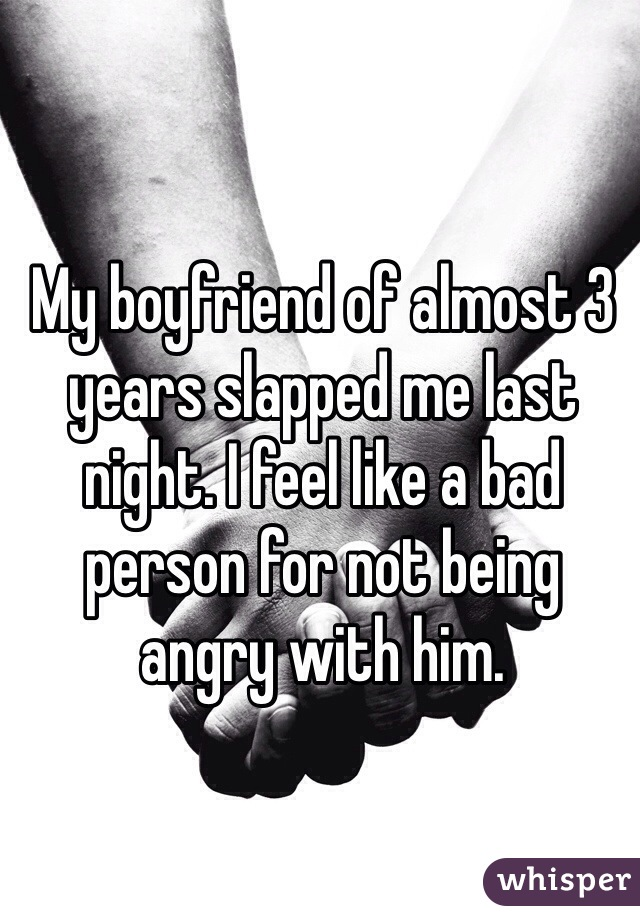My boyfriend of almost 3 years slapped me last night. I feel like a bad person for not being angry with him.