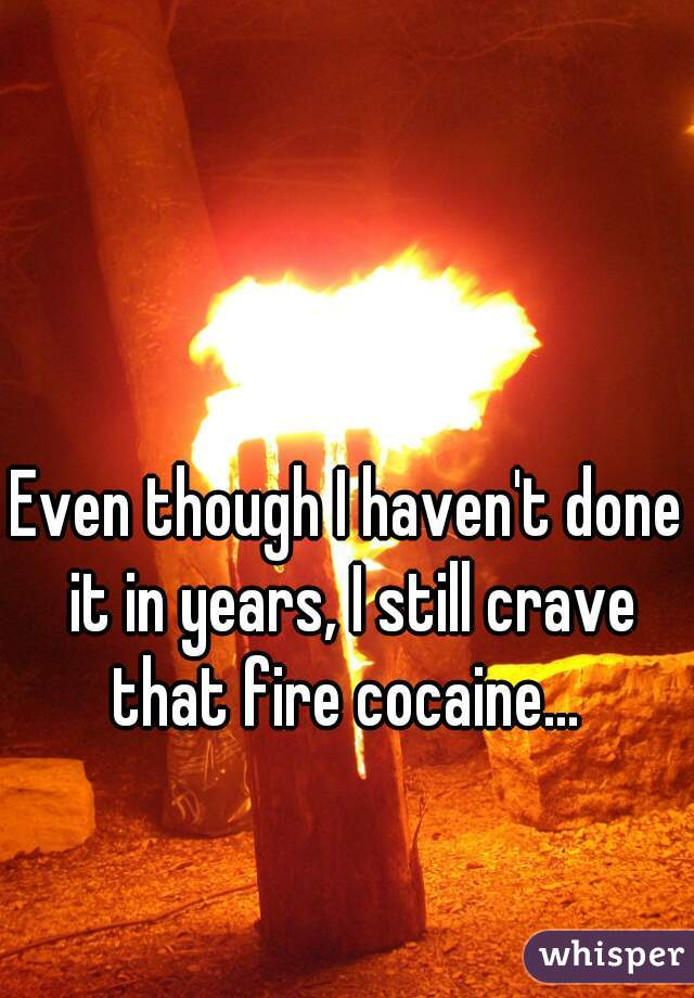 Even though I haven't done it in years, I still crave that fire cocaine...