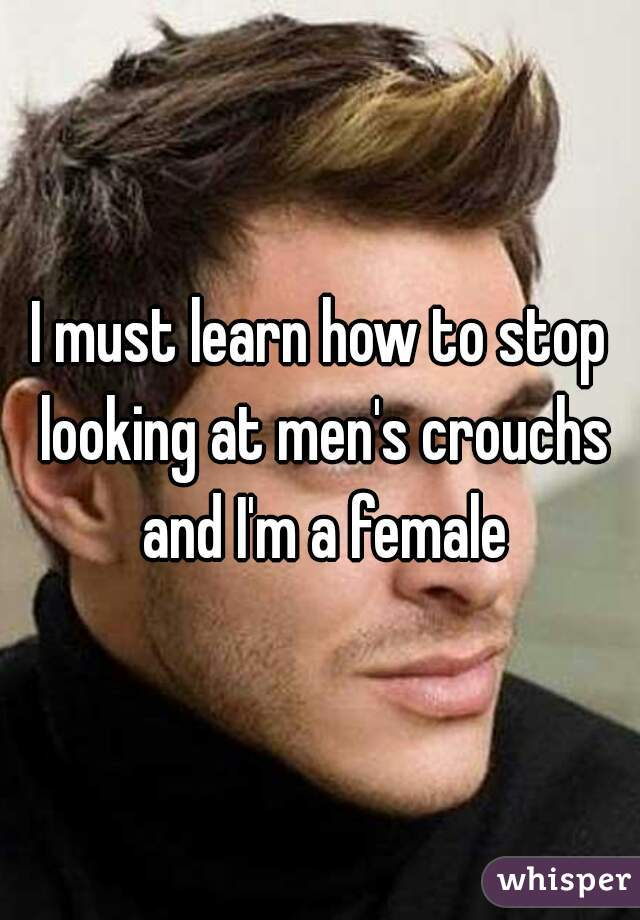 I must learn how to stop looking at men's crouchs and I'm a female